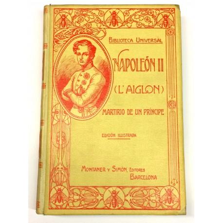 Napoleón II L'Aiglon. Martirio de un príncipe. Obra escrita por.. a vista de documentos oficiales, correspondencias, biografías