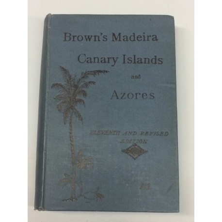 Brown's Madeira, Canary Islands and Azores. A practical and complete guide for the use of tourists and invalids.