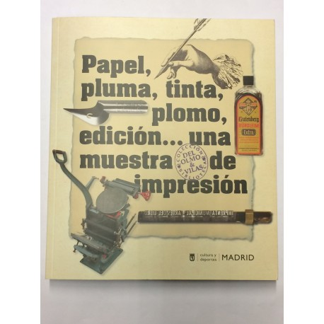 Papel, pluma, tinta, plomo, edición... una muestra de impresión. CATÁLOGO Exposición Imprenta Municipal de Madrid.