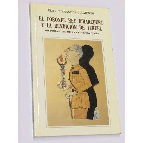 El Coronel Rey D'Harcourt y la rendición de Teruel. Historia y fin de una leyenda negra.