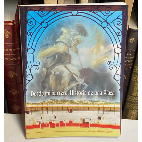 Desde mi barrera. Historia de una Plaza. [Plaza de Toros de Teruel].