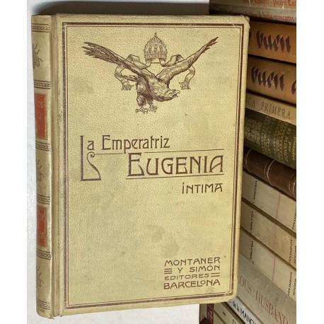 La Emperatriz Eugenia Íntima según las memorias, correspondencias, relaciones y documentos más autorizados.